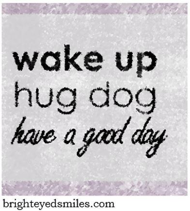 wake up hug dog have a good day